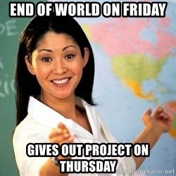 unhelpful teacher - End of world on friday gives out project on thursday