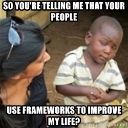 Skeptical african kid  - SO YOU'RE TELLING ME THAT YOUR PEOPLE USE FRAMEWORKS TO IMPROVE MY LIFE?