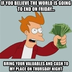 Shut Up And Take My Money Fry - If you believe the world is going to end On friday... bring your valuables and cash to my place on thursday night
