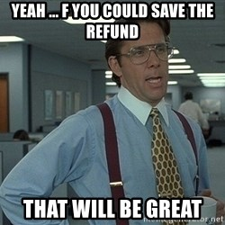 Bill Lumbergh - yeah ... f you could save the refund that will be great