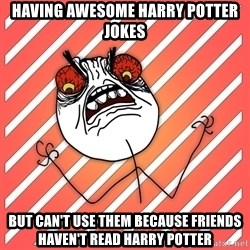 iHate - Having awesome harry potter jokes But can't use them because frIends haven't read harry potter