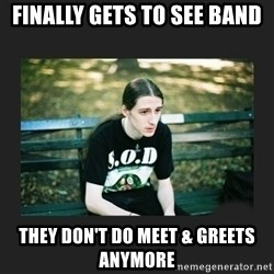 First World Metalhead Problems - finally gets to see band they don't do meet & greets anymore