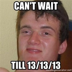really high guy - CAN'T WAIT TILL 13/13/13