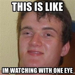 really high guy - this is like  im watching with one eye