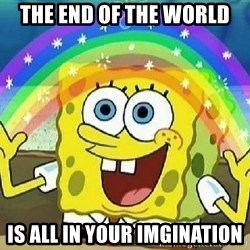Imagination - THE END OF THE WORLD IS ALL IN YOUR IMGINATION