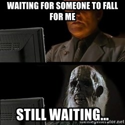 Waiting For - Waiting for someone to fall for me Still waiting...