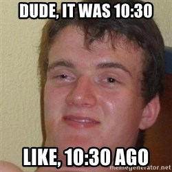 really high guy - DUDE, IT was 10:30 like, 10:30 ago