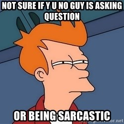 Futurama Fry - not sure if y u no guy is asking question or being sarcastic