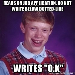 "Bad Luck Brian - Reads on job application, do not write below dotted-line  writes ""o.k"""