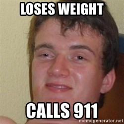 really high guy - LOSES WEIGHT  CALLS 911
