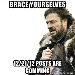 Prepare yourself - Brace yourselves 12/21/12 posts are comming