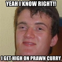 really high guy - YEAH I KNOW RIGHT!! I GET HIGH ON PRAWN CURRY