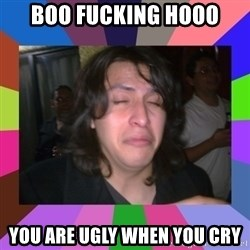 chan chan  - BOO FUCKING HOOO YOU ARE UGLY WHEN YOU CRY