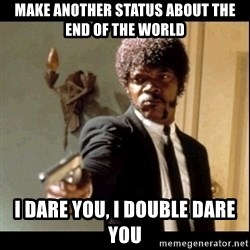 Say It Again, Motherfucker! - Make another status about the end of the world I dare you, i double dare you