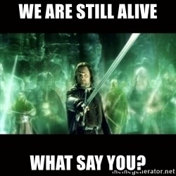 Aragorn What Say You - We are still alive what say you?