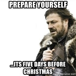 Prepare yourself - Prepare yourself ...its five days before christmas