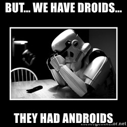 Sad Trooper - BUT... WE HAVE DROIDS... THEY HAD ANDROIDS