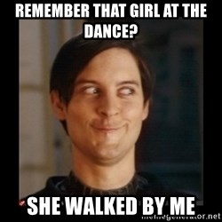 Tobey_Maguire - REMEMBER THAT GIRL AT THE DANCE?  SHE WALKED BY ME