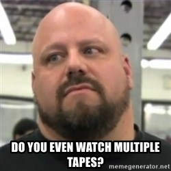 Do You Even Lift Guy - Do you even watch multiple tapes?