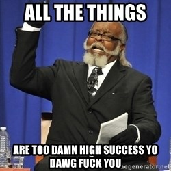 Rent Is Too Damn High - all the things are too damn high success yo dawg fuck you