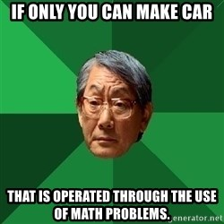 High Expectations Asian Father - if only you can make car that is operated through the use of math problems.