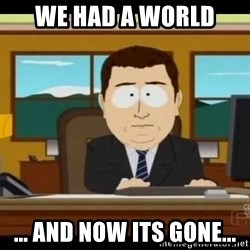 south park aand it's gone - we had a world ... and now its gone...