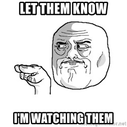 i'm watching you meme - Let them know i'm watching them