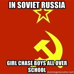In Soviet Russia - In Soviet Russia Girl Chase Boys All over school