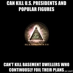 Incompetent Illuminati - Can kill U.S. Presidents and popular figures Can't kill basement dwellers who continuosly foil their plans