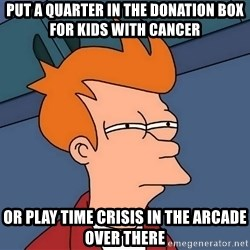 Futurama Fry - Put a quarter in the donation box for kids with cancer or play time crisis in the arcade over there