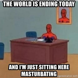 Spidermandesk - the world is ending today and i'm just sitting here masturbating