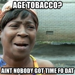 nobody got time fo dat - age tobacco? aint nobody got time fo dat