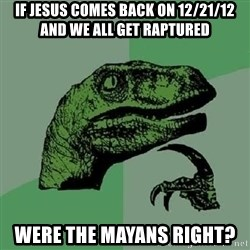 Philosoraptor - If jesus comes back on 12/21/12 and we all get raptured were the Mayans right?