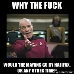 Patrick Stewart 101 - WHY THE FUCK  WOULD THE MAYANS GO BY HALIFAX, OR ANY OTHER TIME?