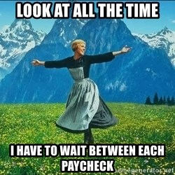 Look at all the things - look at all the time i have to wait between each paycheck