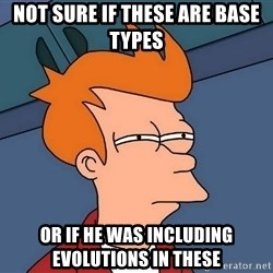 Futurama Fry - not sure if these are base types or if he was including evolutions in these