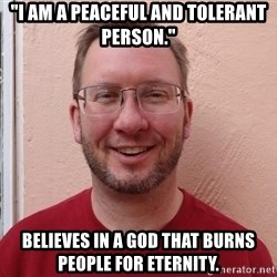 "Asshole Christian missionary - ""i am a peaceful and tolerant person."" believes in a god that burns people for eternity."