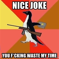 Socially Fed Up Penguin - nice joke YOU F*CKING WASTE MY TIME