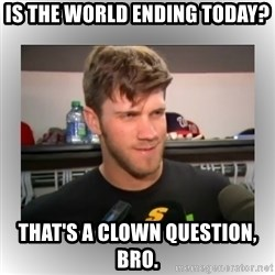 That's A Clown Question, Bro - Is the world ending today? That's a clown question, bro.