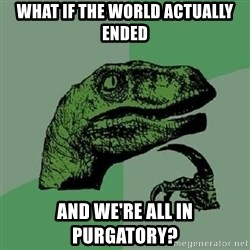 Philosoraptor - WHAT IF THE WORLD ACTUALLY ENDED And We're all in purgatory?