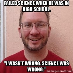 """Asshole Christian missionary - failed science when he was in high school. """"i wasn't wrong. science was wrong."""""""