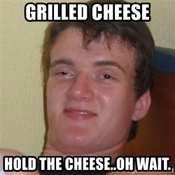 Stoner Stanley - grilled cheese hold the cheese..oh wait.
