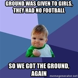 Success Kid - Ground was given to girls,            they had no football So we got the ground, again