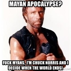 Chuck Norris Meme - mayan apocalypse? Fuck Myans,  I'm Chuck Norris and I decide when the world ends!