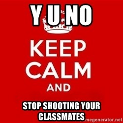 Keep Calm 3 - Y U NO STOP SHOOTING YOUR CLASSMATES