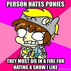 rabid idiot brony - person hates ponies they must die in a fire for hating a show i like