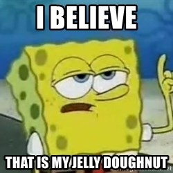 Tough Spongebob - I beliEve That is my jelly doughnut