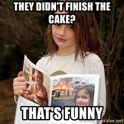 Disaster Girl - They didn't finish the cake? That's funny