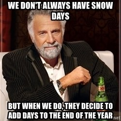 The Most Interesting Man In The World - We don't always have snow days But when we do, they deCide to add days to the end of the year