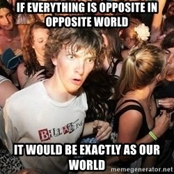 Sudden Realization Ralph - IF EVERYTHING IS OPPOSITE IN OPPOSITE WORLD IT WOULD BE EXACTLY AS OUR WORLD